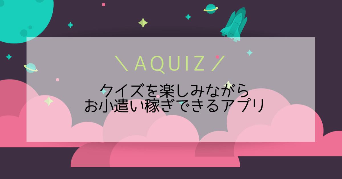 AQUIZ クイズを楽しみながらお小遣い稼ぎできるアプリ